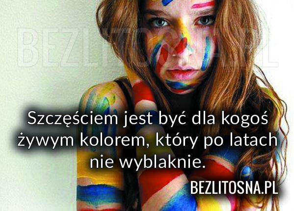 Szczęściem jest być dla kogoś żywym kolorem..
